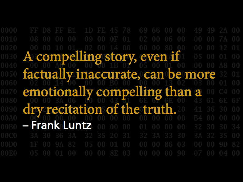 'A compelling story, even if factually inaccurate, can be more emotionally compelling than a dry recitation of the truth.' – Frank Luntz